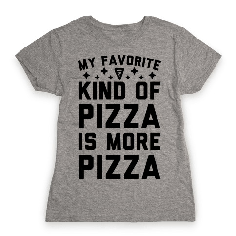 My Favorite Kind Of Pizza Is More Pizza Womens T-Shirt