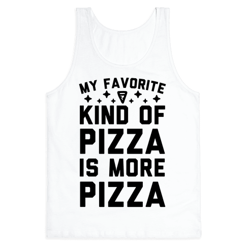 My Favorite Kind Of Pizza Is More Pizza Tank Top