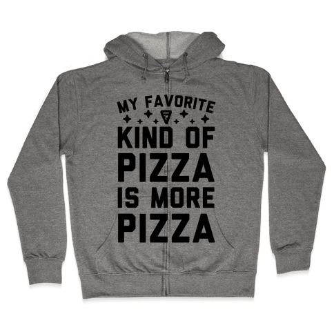 My Favorite Kind Of Pizza Is More Pizza Zip Hoodie