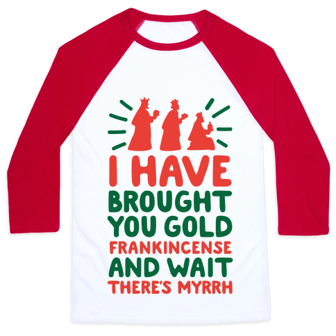 I Have Brought You Gold, Frankincense, And Wait, There's Myrrh Baseball Tee