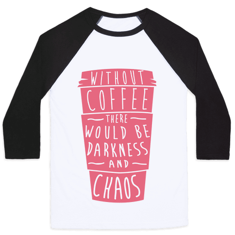 Without Coffee There Would Be Darkness and Chaos Baseball Tee