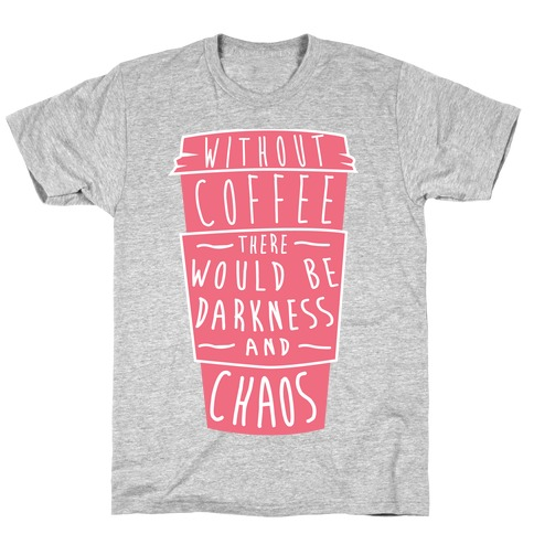 Without Coffee There Would Be Darkness and Chaos T-Shirt