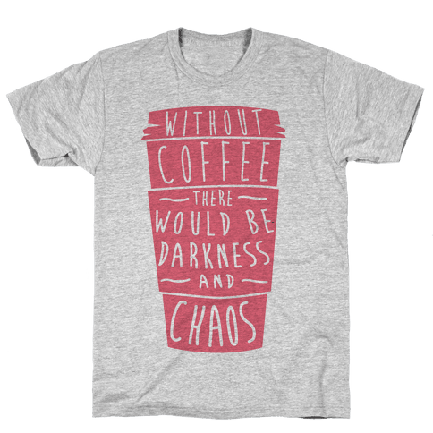 Without Coffee There Would Be Darkness and Chaos Mens T-Shirt