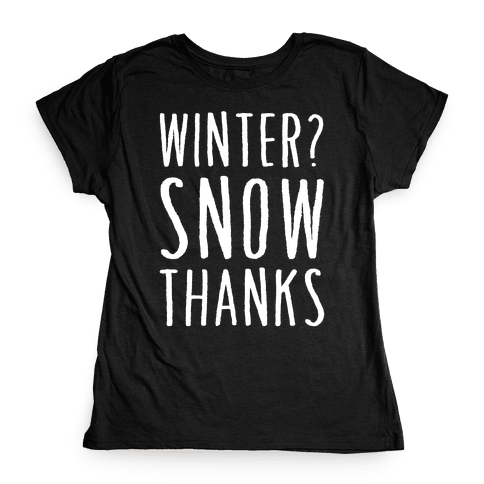 Winter? Snow Thanks Womens T-Shirt