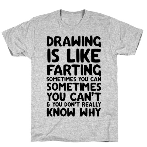 Drawing Is Like Farting Sometimes You Can Sometimes You Can't & You Don't Really Know Why Mens T-Shirt