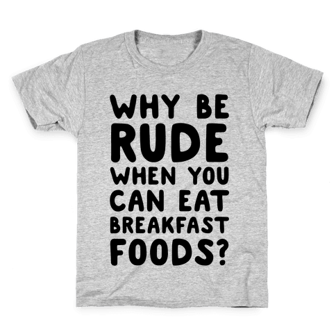 Why Be Rude When You Can Eat Breakfast Foods Kids T-Shirt