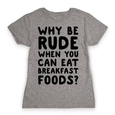 Why Be Rude When You Can Eat Breakfast Foods Womens T-Shirt