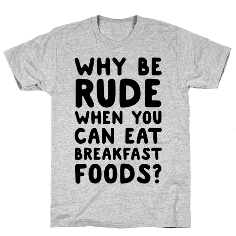 Why Be Rude When You Can Eat Breakfast Foods Mens T-Shirt