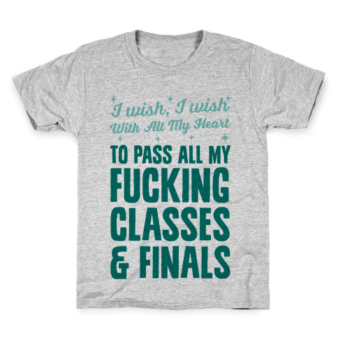 I Wish, I Wish With All My Heart To Pass All My F***ing Classes Kids T-Shirt