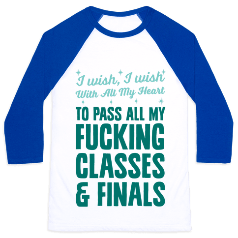 I Wish, I Wish With All My Heart To Pass All My F***ing Classes Baseball Tee