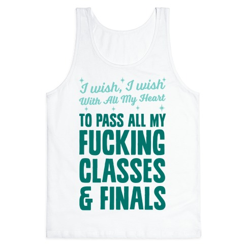 I Wish, I Wish With All My Heart To Pass All My F***ing Classes Tank Top