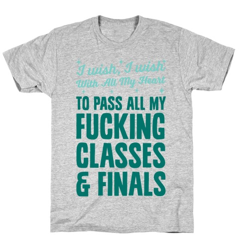 I Wish, I Wish With All My Heart To Pass All My F***ing Classes T-Shirt