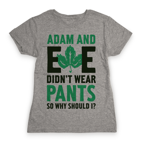 Adam and Eve Didn't Wear Pants So Why Should I? Womens T-Shirt