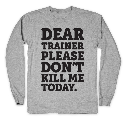 Dear Trainer Please Don't Kill Me Today Long Sleeve T-Shirt