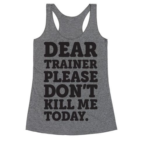 Dear Trainer Please Don't Kill Me Today Racerback Tank Top
