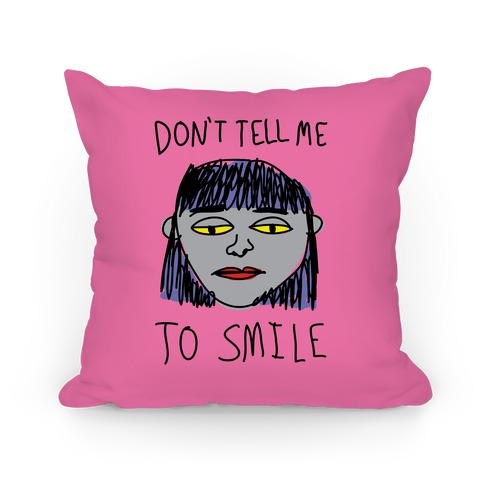 Don't Tell Me To Smile Pillow