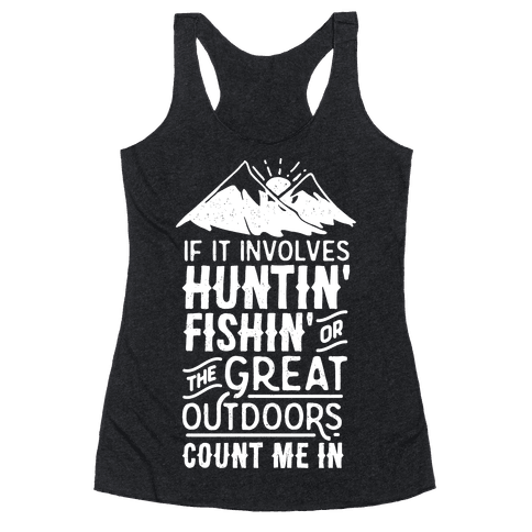 If It Involves Huntin' Fishin' or the Great Outdoors Count Me In Racerback Tank Top