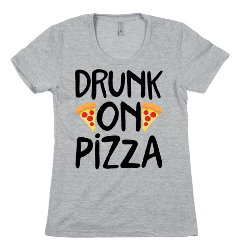 Drunk On Pizza Womens T-Shirt