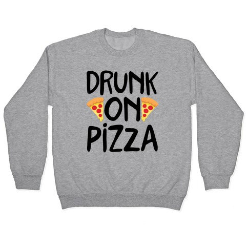 Drunk On Pizza Pullover