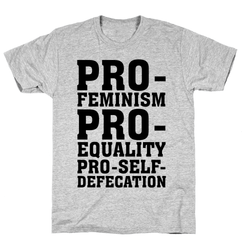Pro- Feminism Pro-Equality Pro-Self-Defecation Mens T-Shirt