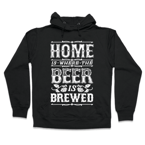 Home Is Where The Beer Is Brewed Hooded Sweatshirt