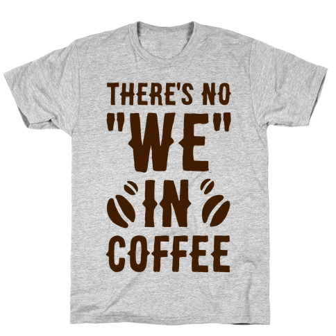 """There's No """"WE"""" in Coffee T-Shirt"""