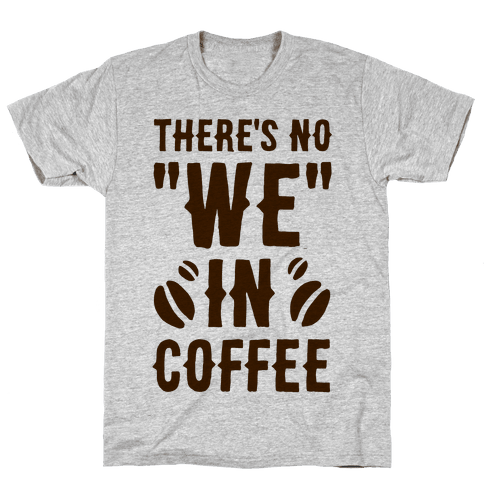 "There's No ""WE"" in Coffee Mens T-Shirt"
