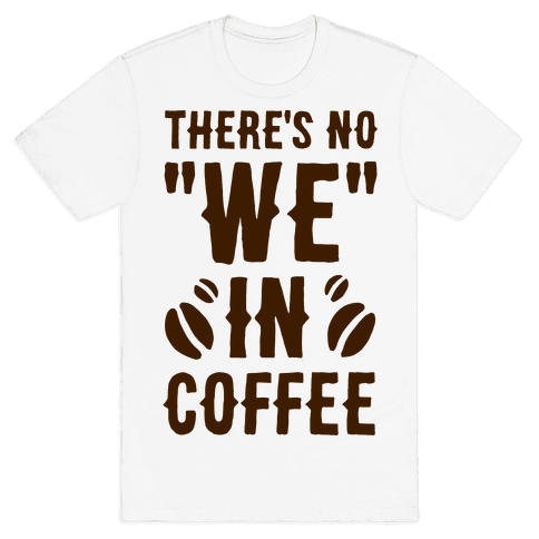 """There's No """"WE"""" in Coffee Mens T-Shirt"""