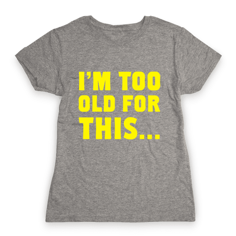 I'm Too Old for This... Womens T-Shirt