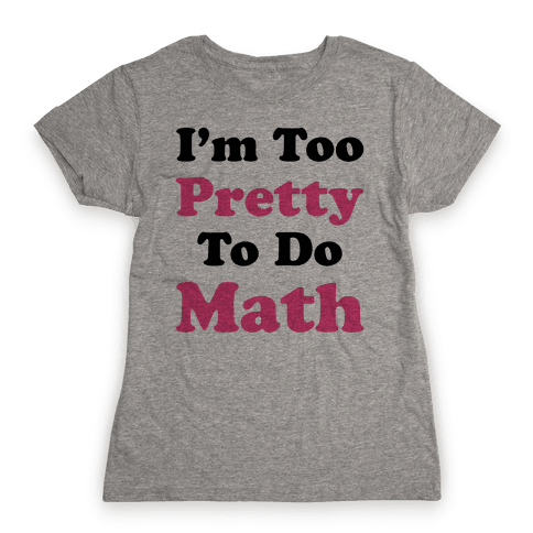 I'm Too Pretty To Do Math Womens T-Shirt