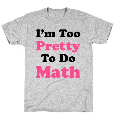 I'm Too Pretty To Do Math T-Shirt