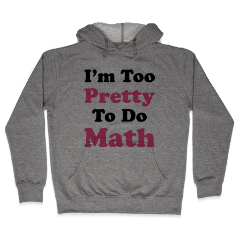 I'm Too Pretty To Do Math Hooded Sweatshirt