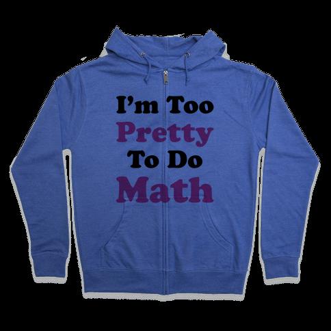 I'm Too Pretty To Do Math Zip Hoodie