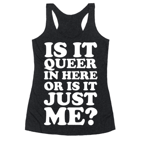 Is It Queer In Here Or Is It Just Me Racerback Tank Top