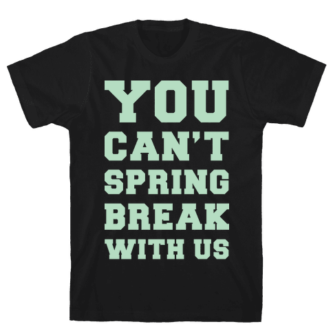 You Can't Spring Break With Us Mens T-Shirt