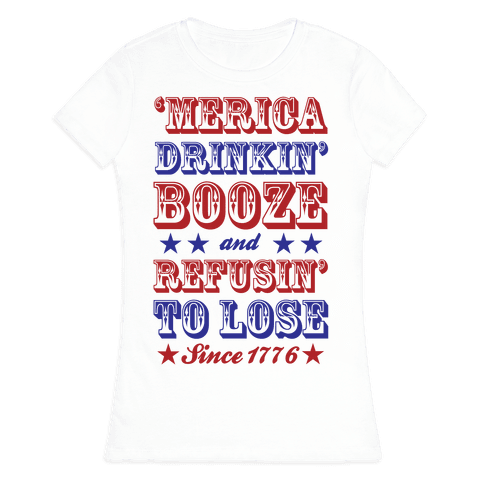 'Merica: Drinkin' Booze And Refusin' To Lose Since 1776 Womens T-Shirt