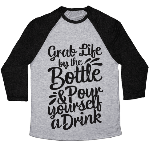 Grab Life By The Bottle & Pour Yourself A Drink Baseball Tee