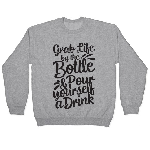 Grab Life By The Bottle & Pour Yourself A Drink Pullover