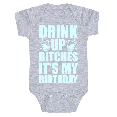 Drink Up Bitches Its My Birthday Baby One Piece