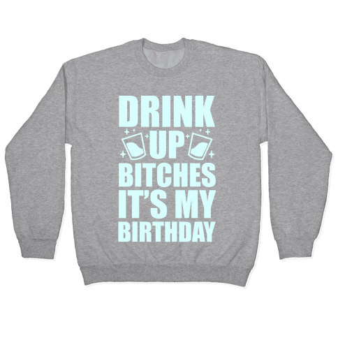 Drink Up Bitches It's My Birthday Pullover