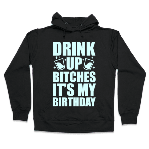 Drink Up Bitches It's My Birthday Hooded Sweatshirt