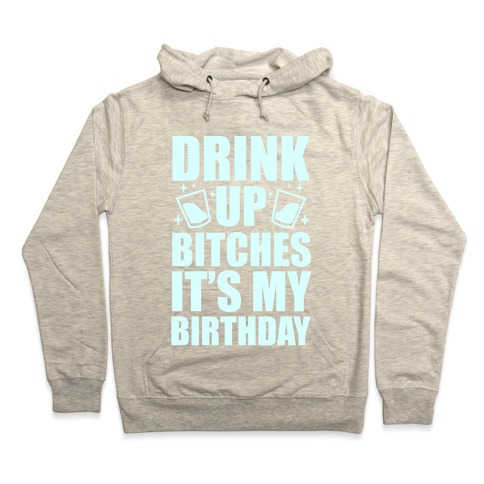 Drink Up Bitches Its My Birthday Hoodie