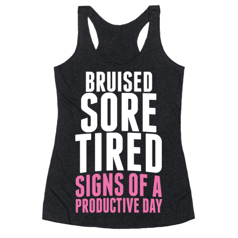 Bruised, Sore, Tired. All Signs of a Productive day. Racerback Tank Top