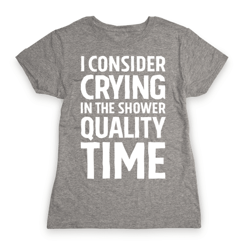 I Consider Crying In The Shower Quality Time Womens T-Shirt