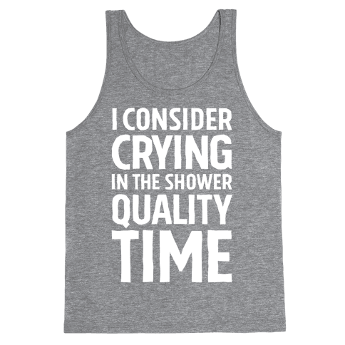 I Consider Crying In The Shower Quality Time Tank Top