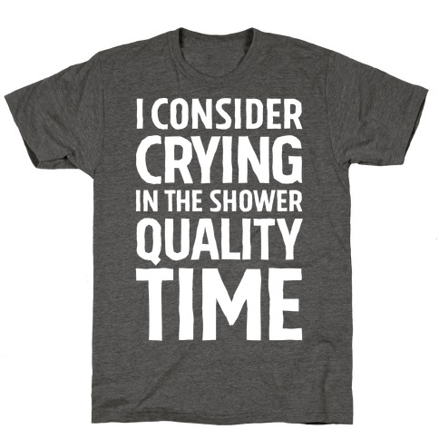 I Consider Crying In The Shower Quality Time T-Shirt