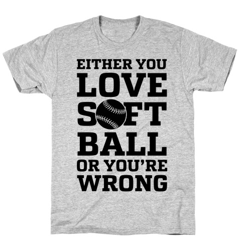 Either You Love Softball Or You're Wrong T-Shirt