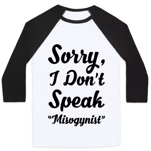 "Sorry I Don't Speak ""Misogynist"" Baseball Tee"