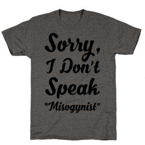 """Sorry I Don't Speak """"Misogynist"""" T-Shirt"""