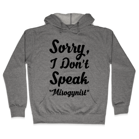 "Sorry I Don't Speak ""Misogynist"" Hooded Sweatshirt"